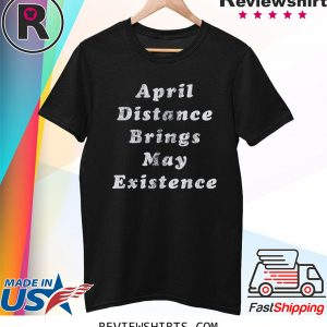 April Distance Brings May Existence Tee Shirt Social Distancing Quarantine