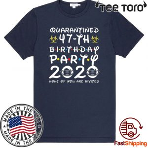 #Quarantine 47th Birthday Party 2020 None of You are Invited T-Shirt - Limited Edition